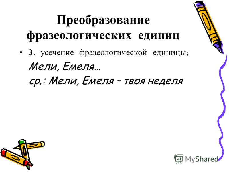 Преобразование фразеологических единиц 3. усечение фразеологической единицы ; Мели, Емеля… ср.: Мели, Емеля – твоя неделя