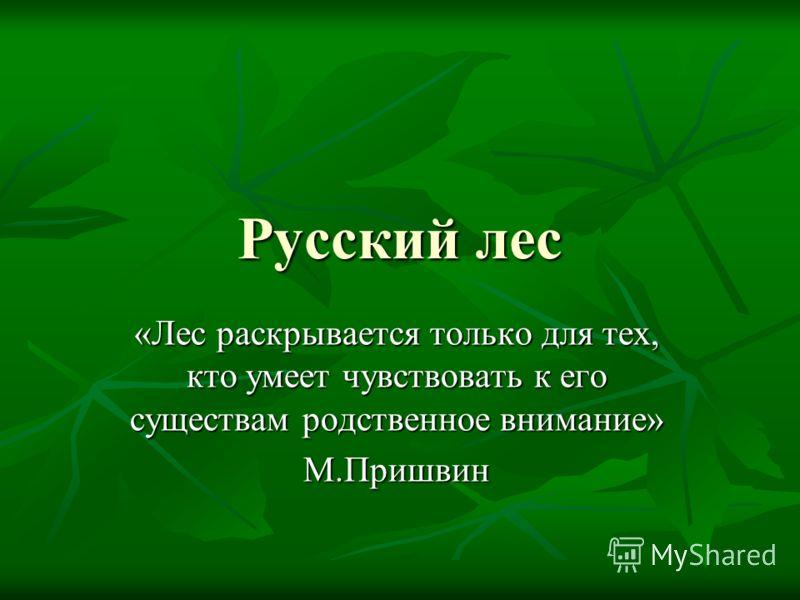 Русский лес «Лес раскрывается только для тех, кто умеет чувствовать к его существам родственное внимание» М.Пришвин