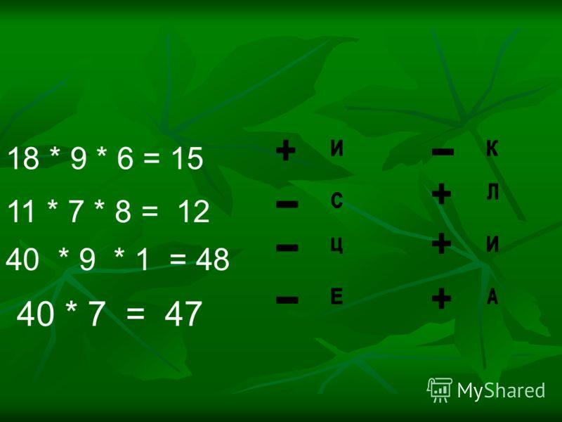 18 * 9 * 6 = 15 11 * 7 * 8 = 12 40 * 9 * 1 = 48 40 * 7 = 47