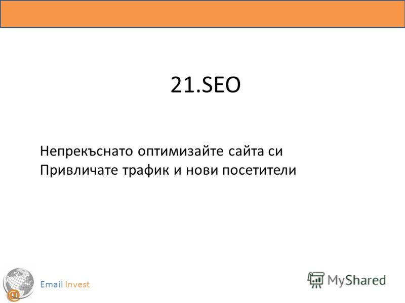 21.SEO Email Invest Непрекъснато оптимизайте сайта си Привличате трафик и нови посетители