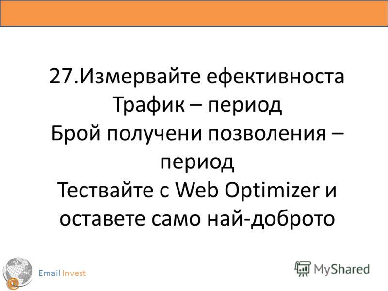 27.Измервайте ефективноста Трафик – период Брой получени позволения – период Тествайте с Web Optimizer и оставете само най-доброто Email Invest