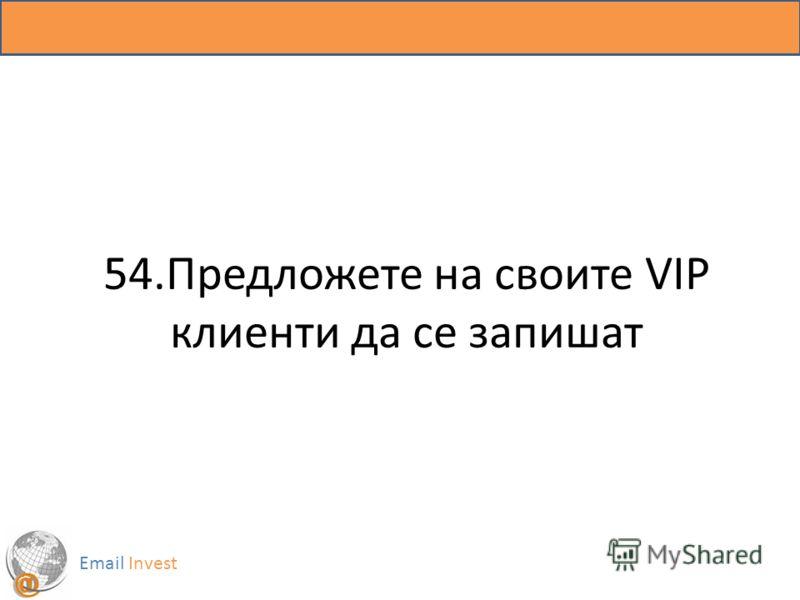 54.Предложете на своите VIP клиенти да се запишат Email Invest