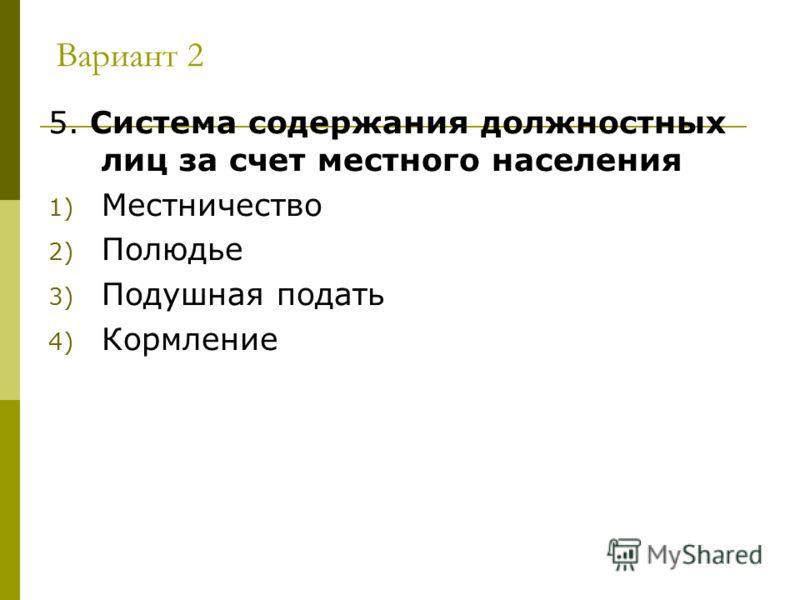 Вариант 2 5. Система содержания должностных лиц за счет местного населения 1) Местничество 2) Полюдье 3) Подушная подать 4) Кормление