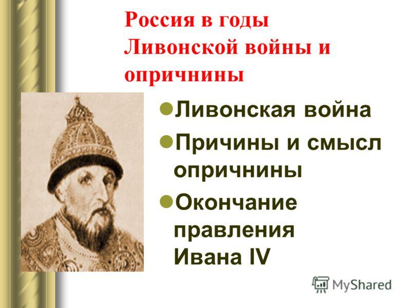 Россия в годы Ливонской войны и опричнины Ливонская война Причины и смысл опричнины Окончание правления Ивана IV