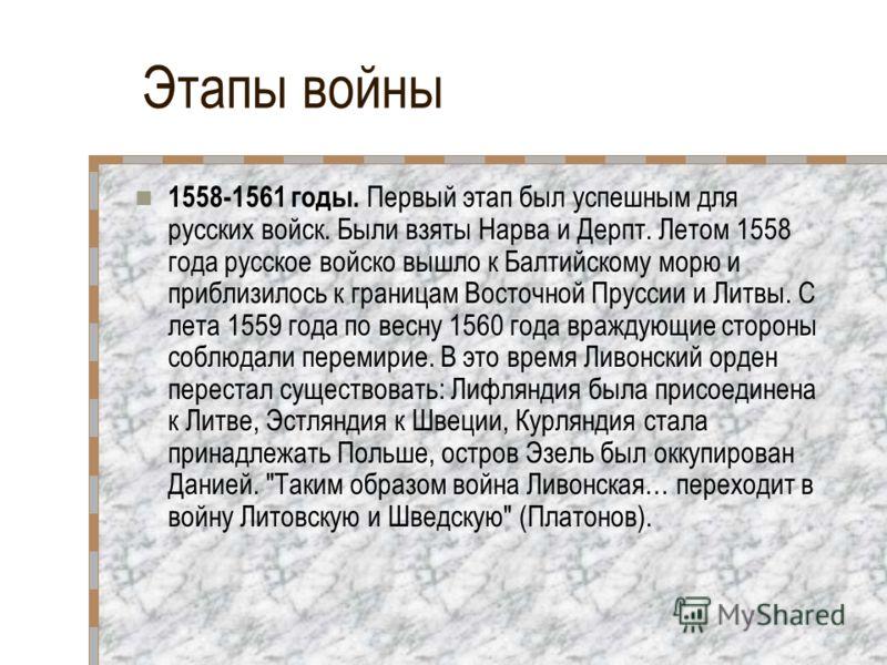 Этапы войны 1558-1561 годы. Первый этап был успешным для русских войск. Были взяты Нарва и Дерпт. Летом 1558 года русское войско вышло к Балтийскому морю и приблизилось к границам Восточной Пруссии и Литвы. С лета 1559 года по весну 1560 года враждую