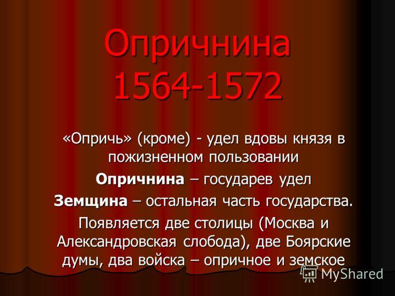 Опричнина 1564-1572 «Опричь» (кроме) - удел вдовы князя в пожизненном пользовании Опричнина – государев удел Земщина – остальная часть государства. Появляется две столицы (Москва и Александровская слобода), две Боярские думы, два войска – опричное и