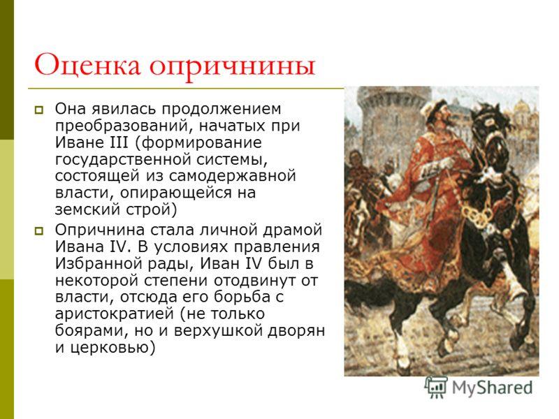 Оценка опричнины Она явилась продолжением преобразований, начатых при Иване III (формирование государственной системы, состоящей из самодержавной власти, опирающейся на земский строй) Опричнина стала личной драмой Ивана IV. В условиях правления Избра