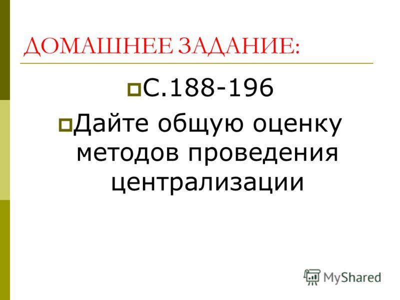 ДОМАШНЕЕ ЗАДАНИЕ: С.188-196 Дайте общую оценку методов проведения централизации