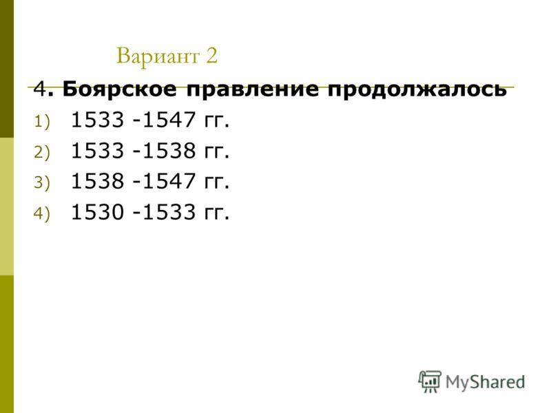Вариант 2 4. Боярское правление продолжалось 1) 1533 -1547 гг. 2) 1533 -1538 гг. 3) 1538 -1547 гг. 4) 1530 -1533 гг.