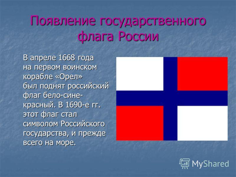 Появление государственного флага России В апреле 1668 года на первом воинском корабле «Орел» был поднят российский флаг бело-сине- красный. В 1690-е гг. этот флаг стал символом Российского государства, и прежде всего на море.