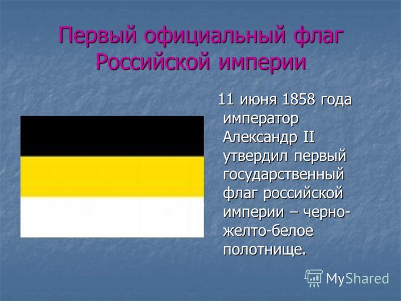 Первый официальный флаг Российской империи 11 июня 1858 года император Александр II утвердил первый государственный флаг российской империи – черно- желто-белое полотнище. 11 июня 1858 года император Александр II утвердил первый государственный флаг