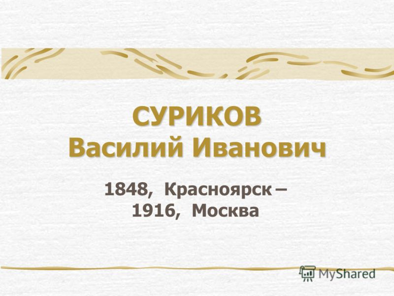 СУРИКОВ Василий Иванович 1848, Красноярск – 1916, Москва
