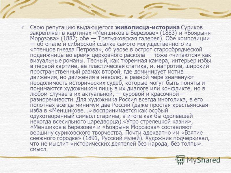 Свою репутацию выдающегося живописца-историка Суриков закрепляет в картинах «Меншиков в Березове» (1883) и «Боярыня Морозова» (1887; обе Третьяковская галерея). Обе композиции об опале и сибирской ссылке самого могущественного из «птенцов гнезда Петр