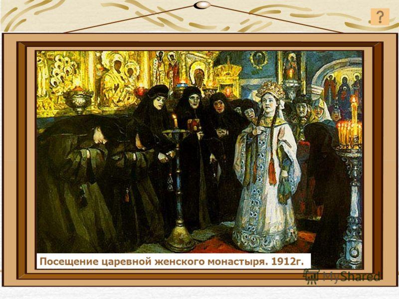 Посещение царевной женского монастыря. 1912г.