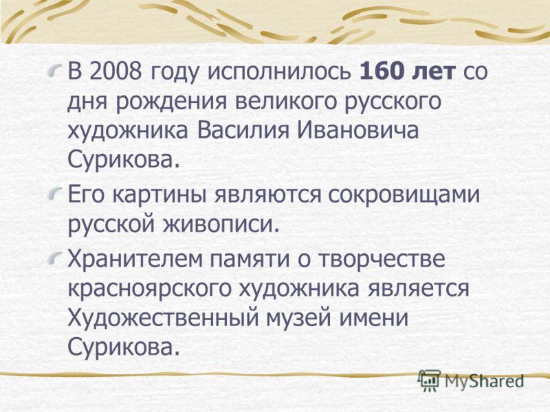 В 2008 году исполнилось 160 лет со дня рождения великого русского художника Василия Ивановича Сурикова. Его картины являются сокровищами русской живописи. Хранителем памяти о творчестве красноярского художника является Художественный музей имени Сури