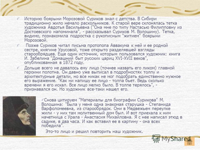 Историю боярыни Морозовой Суриков знал с детства. В Сибири традиционно жило немало раскольников. К старой вере склонялась тетка художника Авдотья Васильевна (