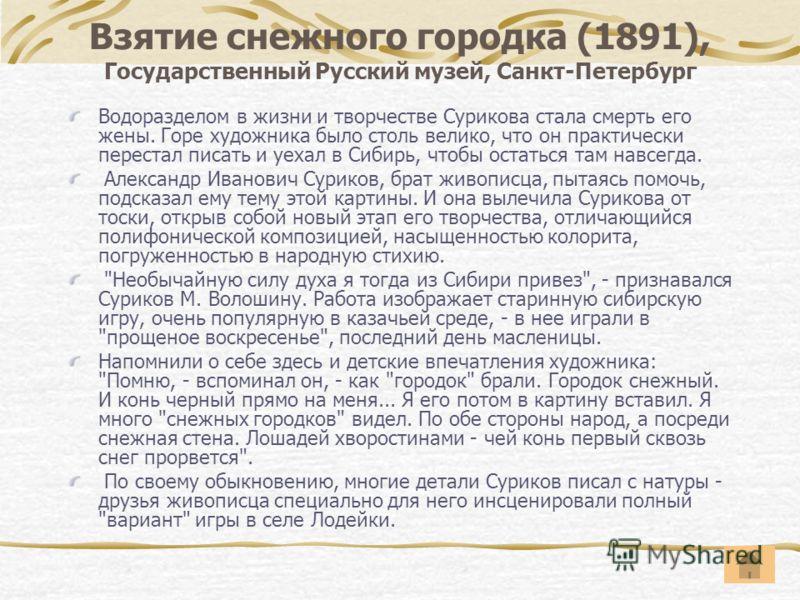Взятие снежного городка (1891), Государственный Русский музей, Санкт-Петербург Водоразделом в жизни и творчестве Сурикова стала смерть его жены. Горе художника было столь велико, что он практически перестал писать и уехал в Сибирь, чтобы остаться там