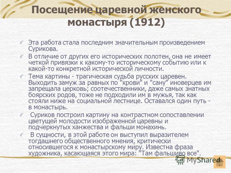 Посещение царевной женского монастыря (1912) Эта работа стала последним значительным произведением Сурикова. В отличие от других его исторических полотен, она не имеет четкой привязки к какому-то историческому событию или к какой-то конкретной истори