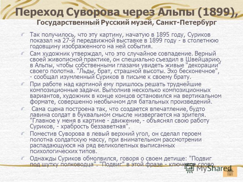Переход Суворова через Альпы (1899), Государственный Русский музей, Санкт-Петербург Так получилось, что эту картину, начатую в 1895 году, Суриков показал на 27-й передвижной выставке в 1899 году - в столетнюю годовщину изображенного на ней события. С