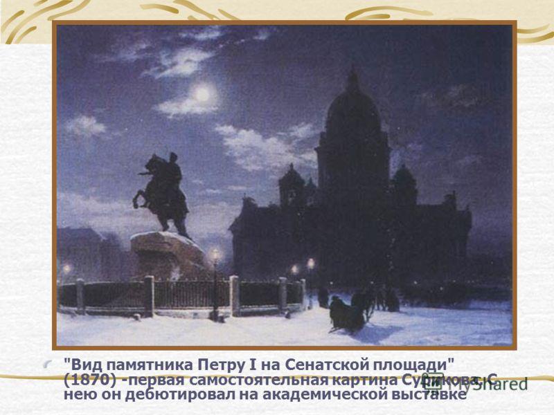 Вид памятника Петру I на Сенатской площади (1870) -первая самостоятельная картина Сурикова. С нею он дебютировал на академической выставке