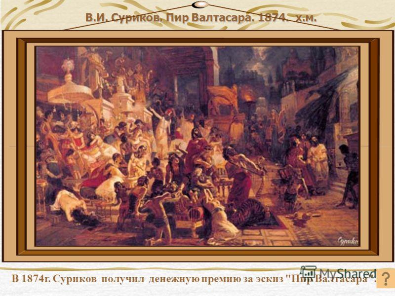 В.И. Суриков. Пир Валтасара. 1874. х.м. В 1874г. Суриков получил денежную премию за эскиз Пир Валтасара.