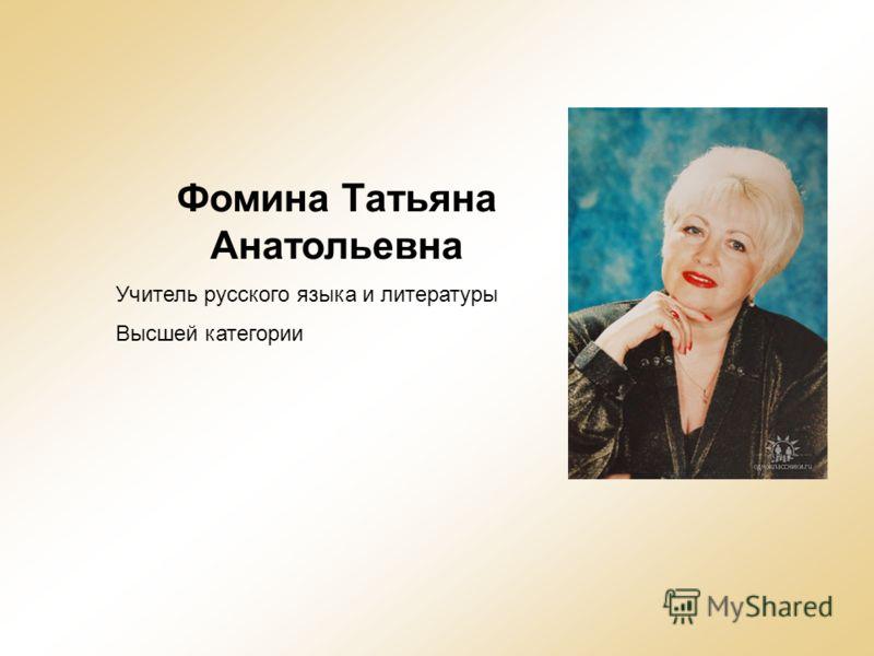Фомина Татьяна Анатольевна Учитель русского языка и литературы Высшей категории
