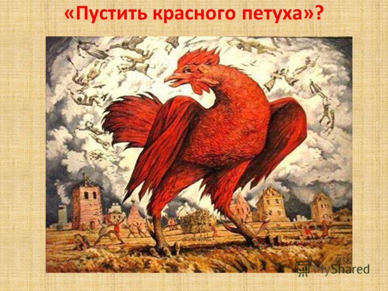 «Пустить красного петуха»?