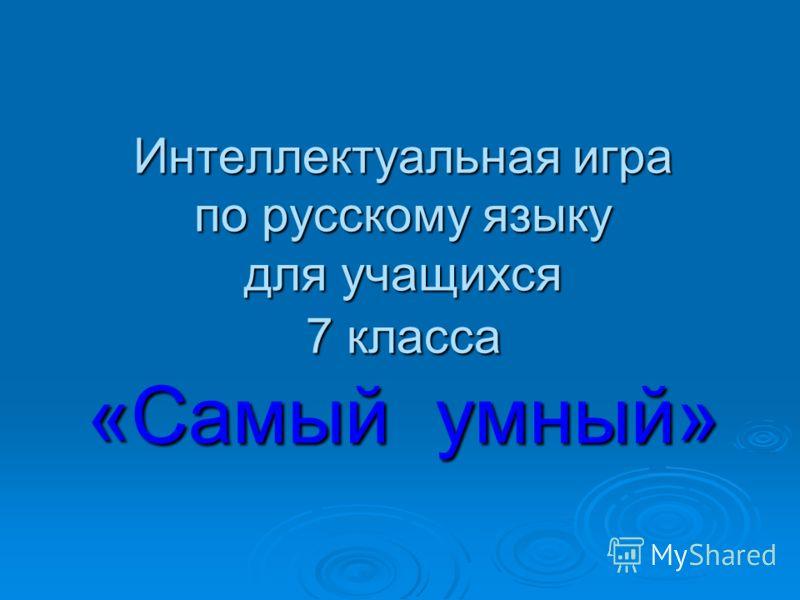 Интеллектуальная игра по русскому языку для учащихся 7 класса «Самый умный»