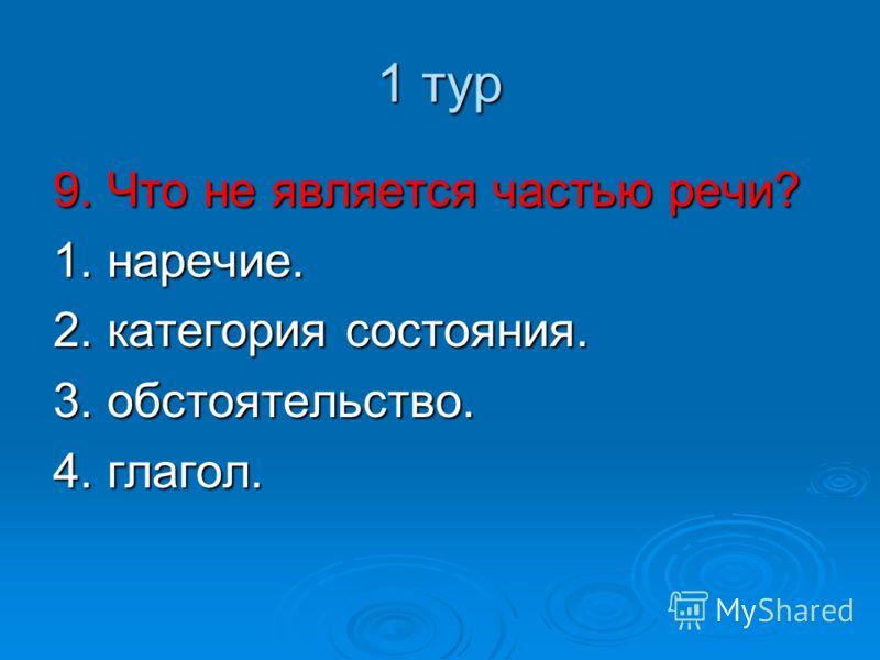 1 тур 9. Что не является частью речи? 1. наречие. 2. категория состояния. 3. обстоятельство. 4. глагол.