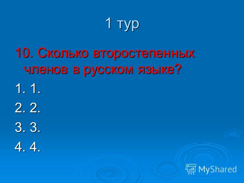 1 тур 10. Сколько второстепенных членов в русском языке? 1. 1. 2. 2. 3. 3. 4. 4.