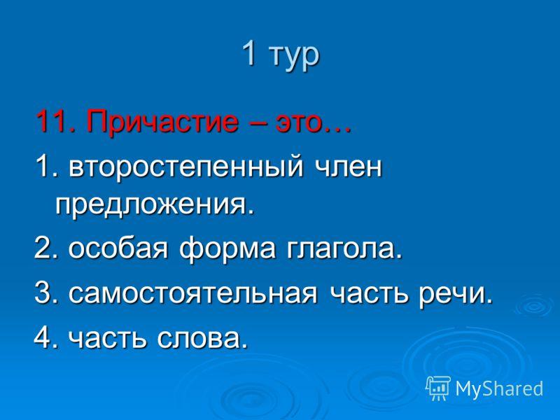 1 тур 11. Причастие – это… 1. второстепенный член предложения. 2. особая форма глагола. 3. самостоятельная часть речи. 4. часть слова.