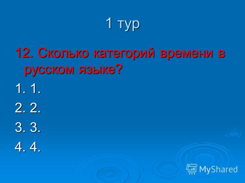1 тур 12. Сколько категорий времени в русском языке? 1. 1. 2. 2. 3. 3. 4. 4.