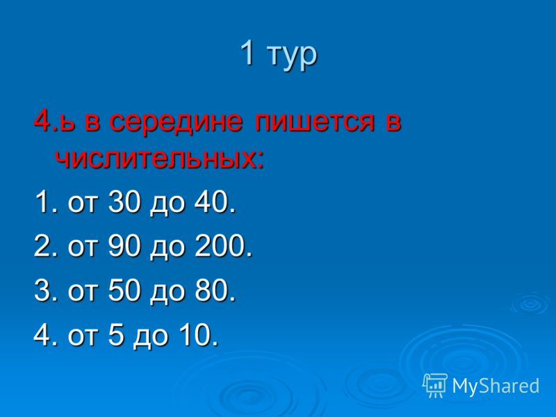 1 тур 4.ь в середине пишется в числительных: 1. от 30 до 40. 2. от 90 до 200. 3. от 50 до 80. 4. от 5 до 10.
