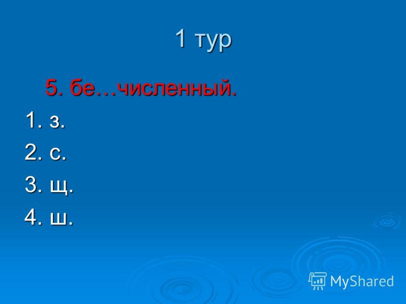 1 тур 5. бе…численный. 1. з. 2. с. 3. щ. 4. ш.