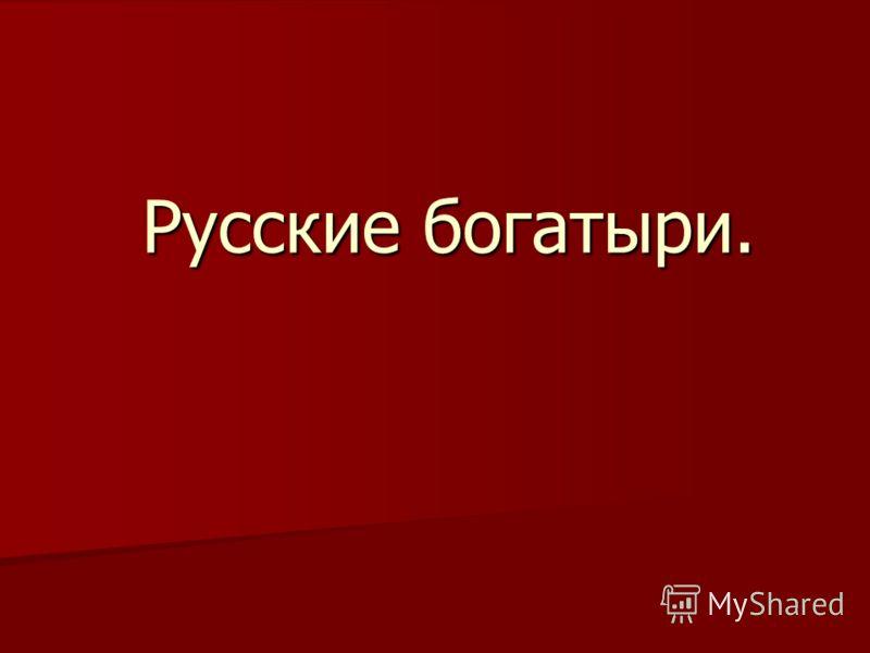 Русские богатыри. Русские богатыри.