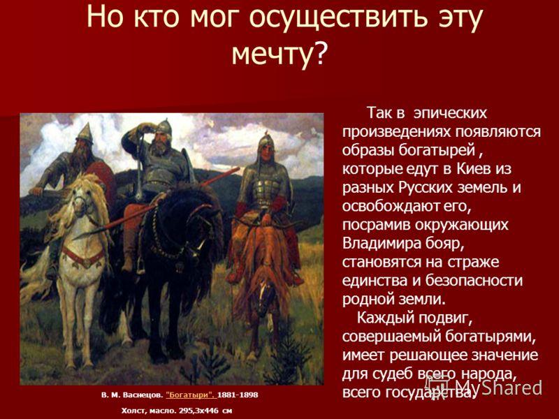 Но кто мог осуществить эту мечту? Так в эпических произведениях появляются образы богатырей, которые едут в Киев из разных Русских земель и освобождают его, посрамив окружающих Владимира бояр, становятся на страже единства и безопасности родной земли
