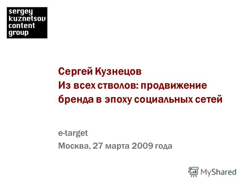 Сергей Кузнецов Из всех стволов: продвижение бренда в эпоху социальных сетей e-target Москва, 27 марта 2009 года