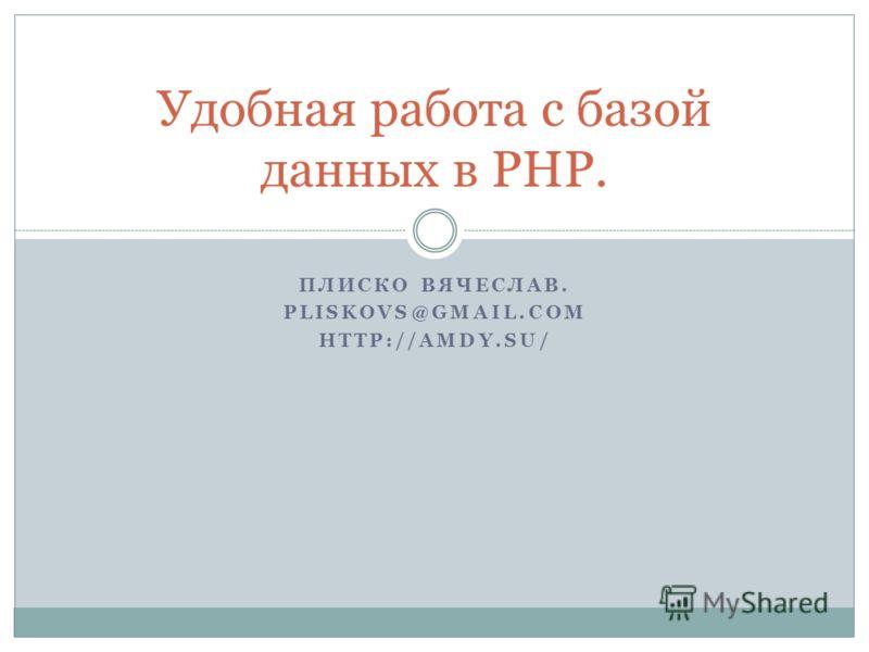 ПЛИСКО ВЯЧЕСЛАВ. PLISKOVS@GMAIL.COM HTTP://AMDY.SU/ Удобная работа с базой данных в PHP.