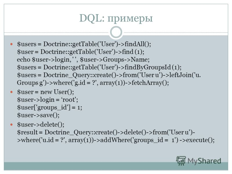 DQL: примеры $users = Doctrine::getTable('User')->findAll(); $user = Doctrine::getTable('User')->find (1); echo $user->login, ' ', $user->Groups->Name; $users = Doctrine::getTable('User')->findByGroupsId (1); $users = Doctrine_Query::create()->from('