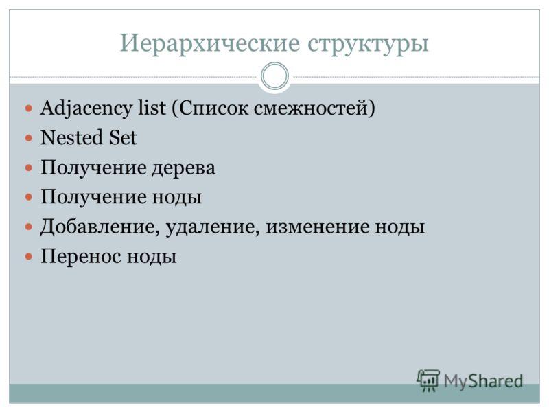 Иерархические структуры Adjacency list (Список смежностей) Nested Set Получение дерева Получение ноты Добавление, удаление, изменение ноты Перенос ноты