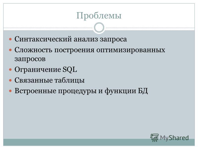Проблемы Синтаксический анализ запроса Сложность построения оптимизированных запросов Ограничение SQL Связанные таблицы Встроенные процедуры и функции БД