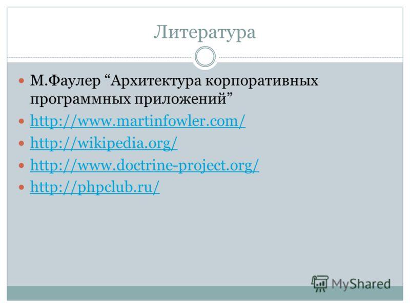Литература М.Фаулер Архитектура корпоративных программных приложений http://www.martinfowler.com/ http://wikipedia.org/ http://www.doctrine-project.org/ http://phpclub.ru/