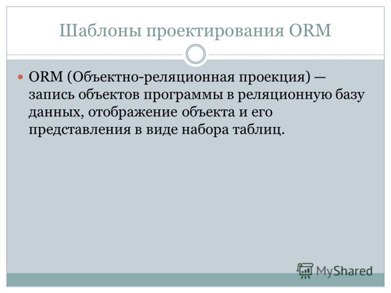 Шаблоны проектирования ORM ORM (Объектно-реляционная проекция) запись объектов программы в реляционную базу данных, отображение объекта и его представления в виде набора таблиц.