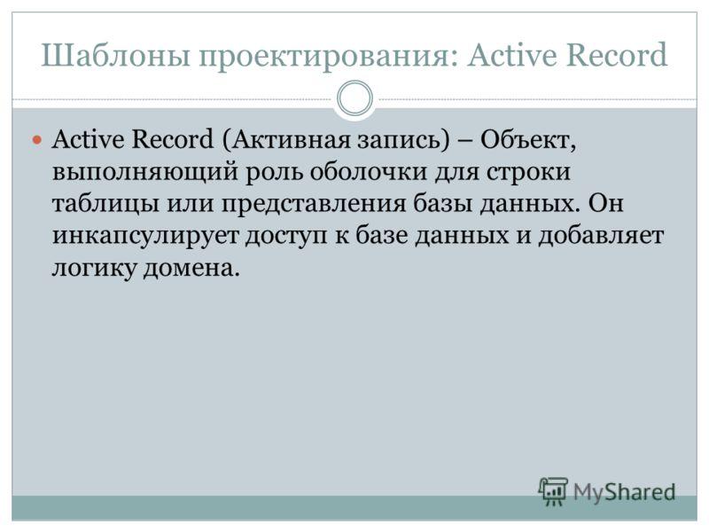 Шаблоны проектирования: Active Record Active Record (Активная запись) – Объект, выполняющий роль оболочки для строки таблицы или представления базы данных. Он инкапсулирует доступ к базе данных и добавляет логику домена.
