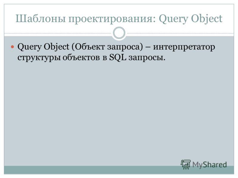 Шаблоны проектирования: Query Object Query Object (Объект запроса) – интерпретатор структуры объектов в SQL запросы.