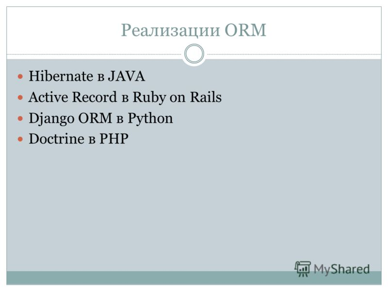 Реализации ORM Hibernate в JAVA Active Record в Ruby on Rails Django ORM в Python Doctrine в PHP