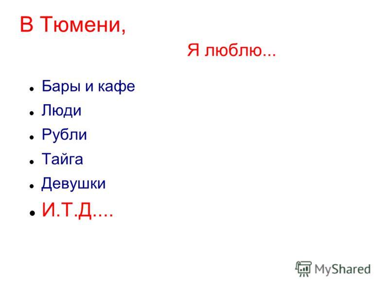 В Тюмени, Я люблю... Бары и кафе Люди Рубли Тайга Девушки И.Т.Д....