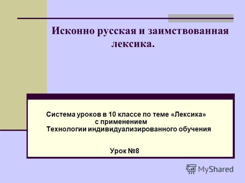 Исконно русская и заимствованная лексика. Система уроков в 10 классе по теме «Лексика» с применением Технологии индивидуализированного обучения Урок 8