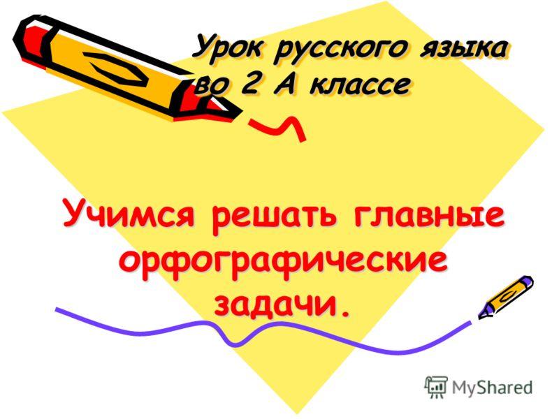 Урок русского языка во 2 А классе Урок русского языка во 2 А классе Учимся решать главные орфографические задачи.