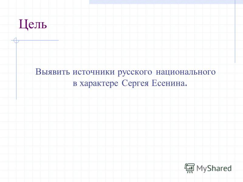 Цель Выявить источники русского национального в характере Сергея Есенина.